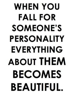 When you fall for someone's personality everything about them becomes beautiful