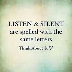 Listen and Silent are spelled with the same letters. Think about it