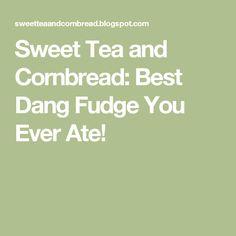 Sweet Tea and Cornbread: Best Dang Fudge You Ever Ate!