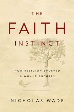 The Faith Instinct: How Religion Evolved and Why It Endures by Nicholas Wade. How an instinct for faith has been hardwired into human nature. Religious expression evolved because it conferred essential benefits on ancient societies and their successors. Address the fact, little understood before now, that religious behavior is an evolved part of human nature.