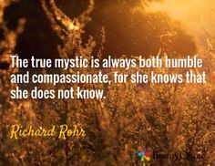 The true mystic is always both humble and compassionate, for she knows that she does not know. / Richard Rohr