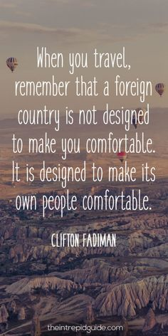 124 Inspirational Travel Quotes That Will Inspire You to Travel Immediately travelquotes-when-you-travel-remember-that-a-foreign-country-is-not-designed-to-make-you-comfortable-it-is-designed-to-make-its-own-people-comfortable Travel Qoutes, Best Travel Quotes, Travel Words, Travel Advice, Travel Tips, Travel Hacks, Travel Usa, Travel Ideas, Texas Travel