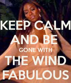 KEEP CALM AND BE  GONE WITH THE WIND FABULOUS- for anyone who loves the Real Housewives of ATL...@Jessica Beck