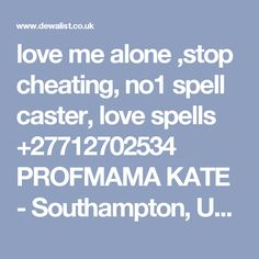 love me alone ,stop cheating, no1 spell caster, love spells +27712702534 PROFMAMA KATE - Southampton, United Kingdom - United Kingdom Free Classified Ads Online | Community Classifieds | DewaList