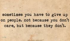Sometimes you have to give up on people. Not because you dont care, but because they dont. :)