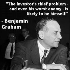 """The investor's chief problem - and even his worst enemy - is likely to be himself."" -Benjamin Graham"
