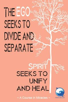 A course in miracles-The ego seeks to divide and separate. Spirit seeks to unify and heal.