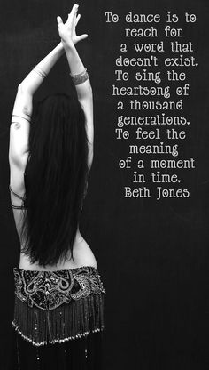 To dance is to reach for a word that doesn't exist. To sing the heartsong of a thousand generations. To feel the meaning of a moment in time. -Beth Jones