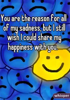 You are the reason for all of my sadness, but I still wish I could share my happiness with you.