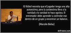 El fútbol necesita que el jugador tenga una alta autoestima, pero la autoestima lleva a la vanidad y la vanidad te hace egoísta. El entrenador debe aprender a controlar eso dentro de un grupo y encontrar un balance. (Marcelo Bielsa)
