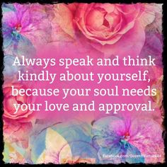 Always speak and think kindly about yourself because your soul needs your love and approval - Doreen Virtue #quotes #angels #love www.angelcardreadingsforyou.com