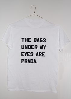 THE BAGS UNDER MY EYES ARE MY PRADA