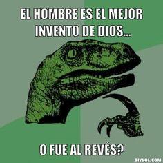 ... El hombre es el mejor invento de dios... o fue al revés?.