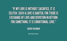 If my love is without sacrifice, it is selfish. Such a love is barter, for there is exchange of love and devotion in return for something. It is conditional love. - Sadhu Vaswani at Lifehack QuotesSadhu Vaswani at http://quotes.lifehack.org/by-author/sadhu-vaswani/