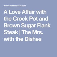 A Love Affair with the Crock Pot and Brown Sugar Flank Steak | The Mrs. with the Dishes