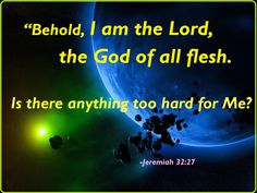 """""""Behold, I am the Lord, the God of all flesh: is there any thing too hard for me?"""" Jeremiah 32:27  saranyasarah.wordpress.com"""