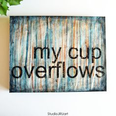 """taking orders for 'my cup overflows'... an 11""""x14"""" gallery wrapped canvas with a solid backing, ready to hang. 48 +shipping. (also available in other sizes) leave a comment below or contact me at studiojru.com. print from my original mixed media art piece. scripture art. inspirational art. faith art. God's love. scripture art."""