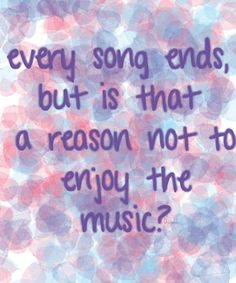 Every song ends, but is that a reason not to enjoy the music? | Peyton Sawyer from One Tree Hill | Quote | Clarity.
