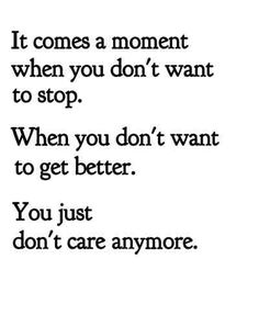 It comes a moment when you don't want to stop.  When you don't want to get better.  You just don't care anymore.