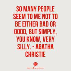 """""""So many people seem to me not to be either bad or good, but simply, you know very silly."""" - Agatha Christie"""