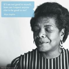 If I am not good to myself, how can I expect anyone else to be good to me?  Maya Angelou