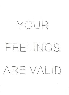 you out there---are you listening?  YOUR FEELINGS ARE VALID.  Keep saying it to yourself everyday.