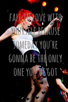 Fall in love with yourself because someday you're gonna be the only one you've got.