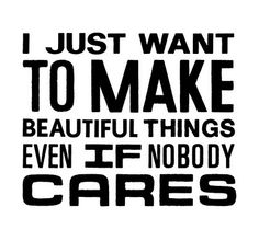 I Just Want To Make Beautiful Things Even If Nobody Cares