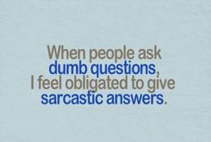 Sarcastic answers for dumb questions