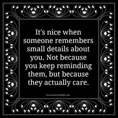 It's nice when someone remembers small details about you. Not because you keep reminding them, but because they actually care.