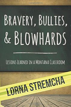 Bravery, Bullies, and Blowhards: Lessons Learned in a Montana Classroom by Lorna Stremcha http://www.amazon.com/dp/0991309936/ref=cm_sw_r_pi_dp_ci1Avb09MGX6M