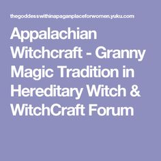 Appalachian Witchcraft - Granny Magic Tradition in Hereditary Witch & WitchCraft Forum