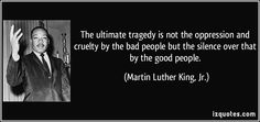 The ultimate tragedy is not the oppression and cruelty by the bad people but the silence over that by the good people.  - Martin Luther King, Jr.