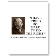 Famous last words of president Grover Cleveland.