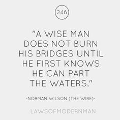 """""""A wise man does not burn his bridges until he first knows he can part the waters."""""""