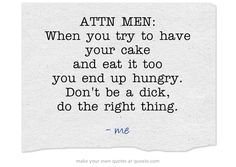 ATTN MEN: When you try to have your cake and eat it too you end up hungry. Don't be a dick, do the right thing.