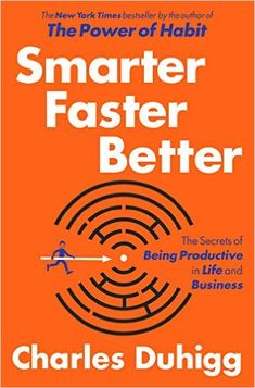 Smarter Faster Better: The Secrets of Productivity in Life and Business by Charles Duhigg