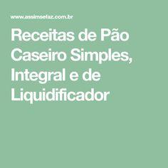 Receitas de Pão Caseiro Simples, Integral e de Liquidificador