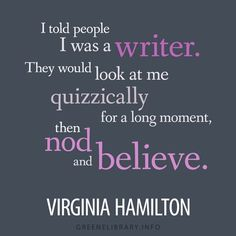 """""""I told people I was a writer. They would look at me quizzically for a long moment, then nod and believe."""" —Virginia Hamilton"""