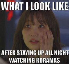 What I look like after watching Korean dramas all night!