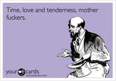 Time, love and tenderness, mother fuckers.