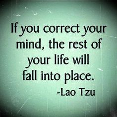 """If you correct your mind, the rest of your life will fall into place."" —Lao Tzu"