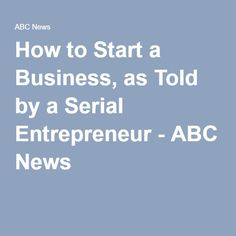 How to Start a Business, as Told by a Serial Entrepreneur - ABC News