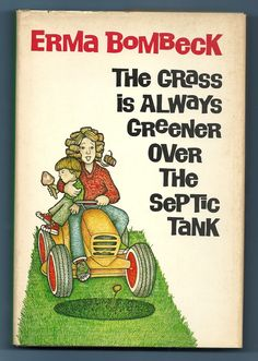 The Grass is Always Greener over the Septic Tank by Erma Bombeck- hb Erma Bombeck Quotes, Good Books, Books To Read, Housewife Humor, Desperate Housewives, Septic Tank, Book Lists, The Ordinary, Nonfiction