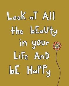 Look at all the beauty in your life and be happy