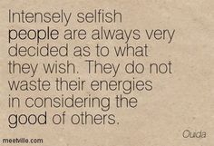 Intensely selfish people are always very decided as to what they ...