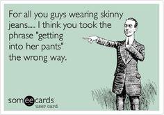 Hahaha this. just. made. my. day. bahahahahahahahahaha!!! please men wear your own pants that fit!!!