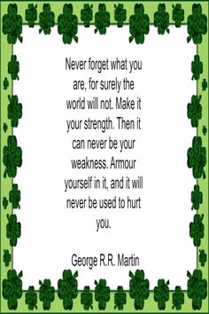 Never forget what you are, for surely the world will not. Make it your strength. Then it can never be your weakness. Armour yourself in in, and it will never be used to hurt you. – George R. R. Martin