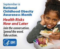September is National Childhood Obesity Awareness Month.  Obesity now affects 17% of all children and adolescents in the United States. -CDC