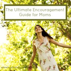 The Ultimate Encouragement Guide for Moms www.teachersofgoodthings.com